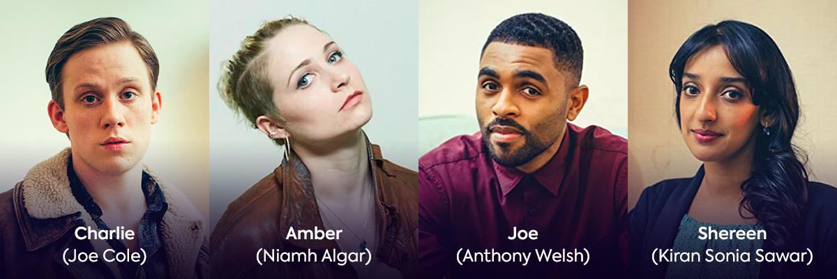 Cast: Joe Cole (Charlie), Niamh Algar (Amber), Anthony Welsh (Joe), Kiran Sonia Sawar